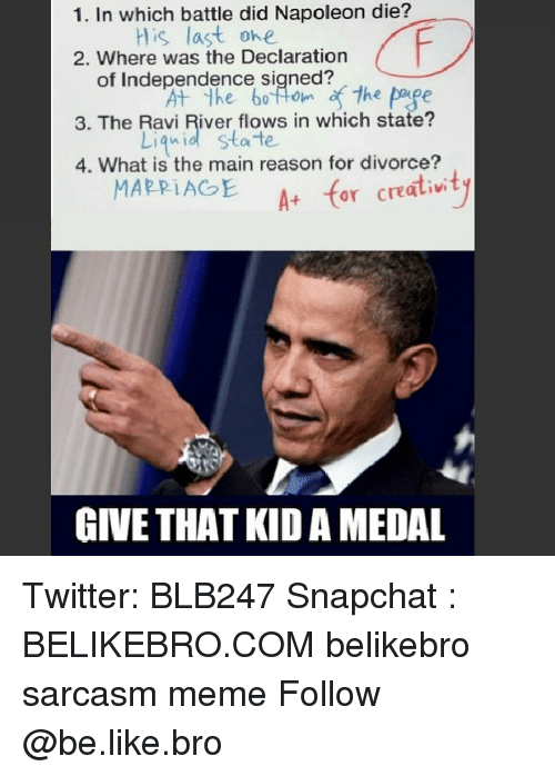 Be Like, Meme, and Memes: 1. In which battle did Napoleon die?  is last ohe  2. Where was the Declaration  of Independence sined  the page  3. The Ravi River flows in which state?  Liqnid state  4. What is the main reason for divorce?  A for cratiwty  GIVE THAT KID A MEDAL Twitter: BLB247 Snapchat : BELIKEBRO.COM belikebro sarcasm meme Follow @be.like.bro