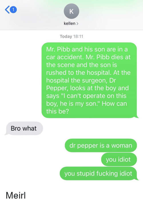 "dr pepper: 1  kellen >  Today 18:11  Mr. Pibb and his son are in a  car accident. Mr. Pibb dies at  the scene and the son is  rushed to the hospital. At the  hospital the surgeon, Dr  Pepper, looks at the boy and  says ""I can't operate on this  boy, he is my son."" How can  this be?  Bro what  dr pepper is a woman  you idiot  you stupid fucking idiot Meirl"