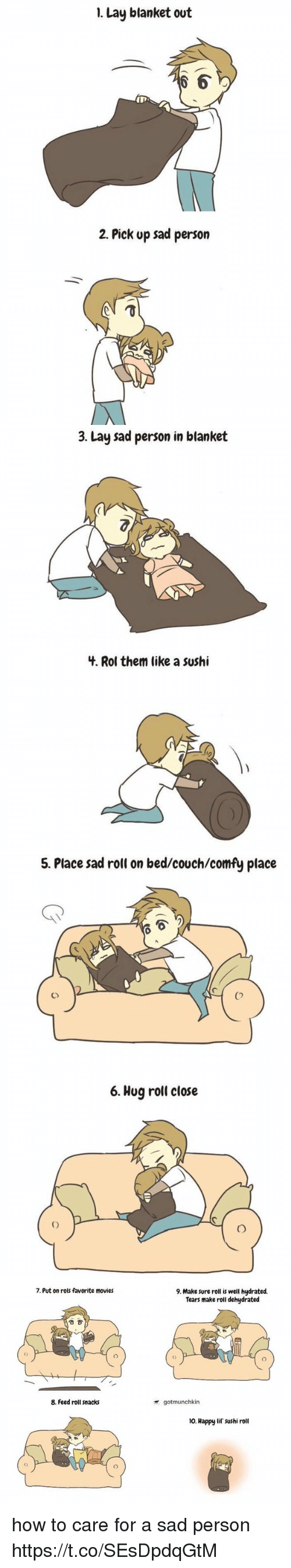 Movies, Couch, and Happy: 1. Lay blanket out  6  In  2. Pick up sad person   3. Lay sad person in blanket  4. Rol them like a sushi  0   5. Place sad roll on bed/couch/comfy place  0  Co  6. Hug roll close   7. Put on rols favorite movies  9. Make sure roll is well hydrated.  Tears make roll dehydrated  令  0  8. Feed roll snacks  gotmunchkin  10. Happy lil' sushi roll how to care for a sad person https://t.co/SEsDpdqGtM