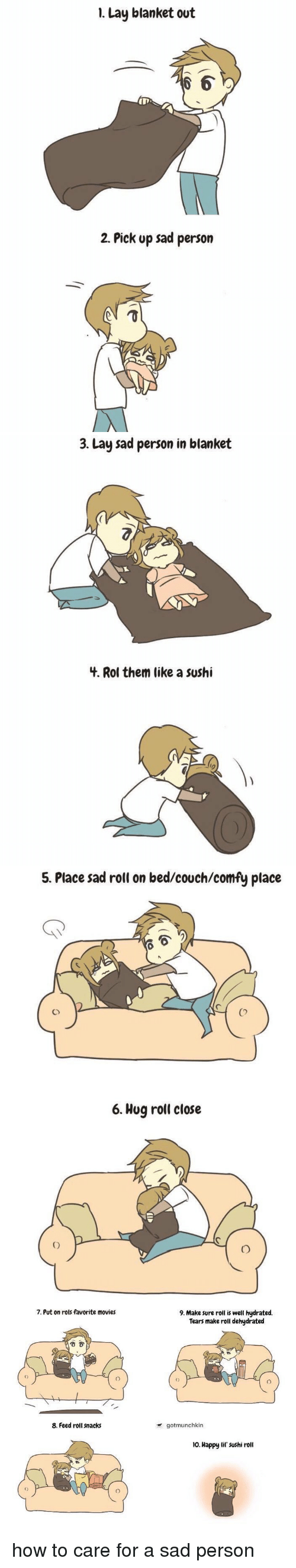 Lay's, Movies, and Ups: 1. Lay blanket out  OD  2. Pick up sad person   3. Lay sad person in blanket  4. Rol them like a sushi   5. Place sad roll on bed/couch/comfy place  6. Hug roll close   7. Put on rols favorite movies  8. Feed roll snacks  9. Make sure roll is well hydrated.  Tears make roll dehydrated  gotmunchkin  no. Happy lil sushi roll how to care for a sad person