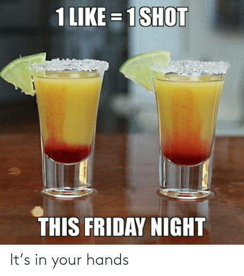 Friday, This, and Like: 1 LIKE = 1SHOT  THIS FRIDAY NIGHT It's in your hands