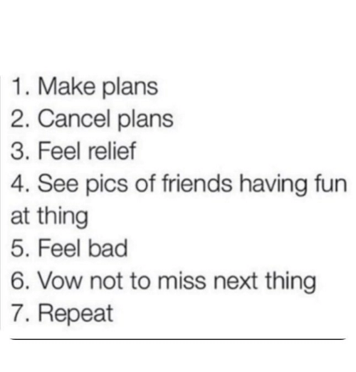 Bad, Friends, and Fun: 1. Make plans  2. Cancel plans  3. Feel relief  4. See pics of friends having fun  at thing  5. Feel bad  6. Vow not to miss next thing  7. Repeat