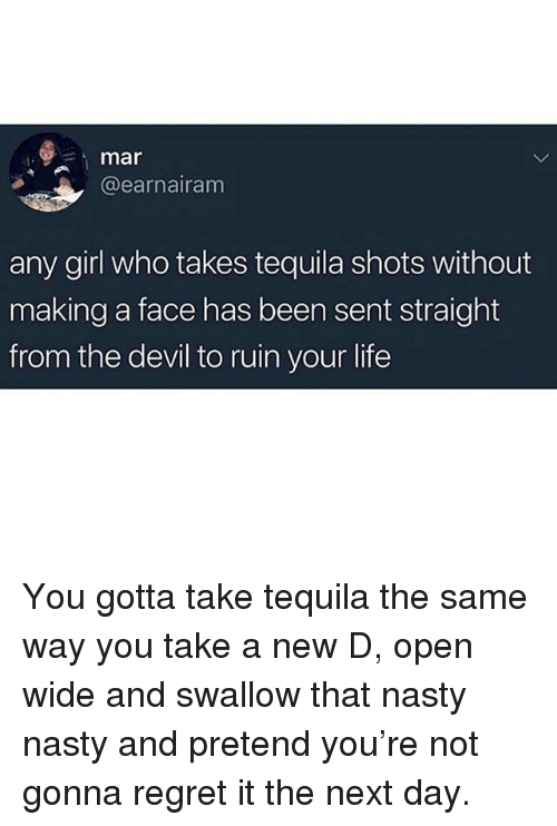 Life, Nasty, and Regret: 1:  mar  @earnairam  any girl who takes tequila shots without  making a face has been sent straight  from the devil to ruin your life You gotta take tequila the same way you take a new D, open wide and swallow that nasty nasty and pretend you're not gonna regret it the next day.