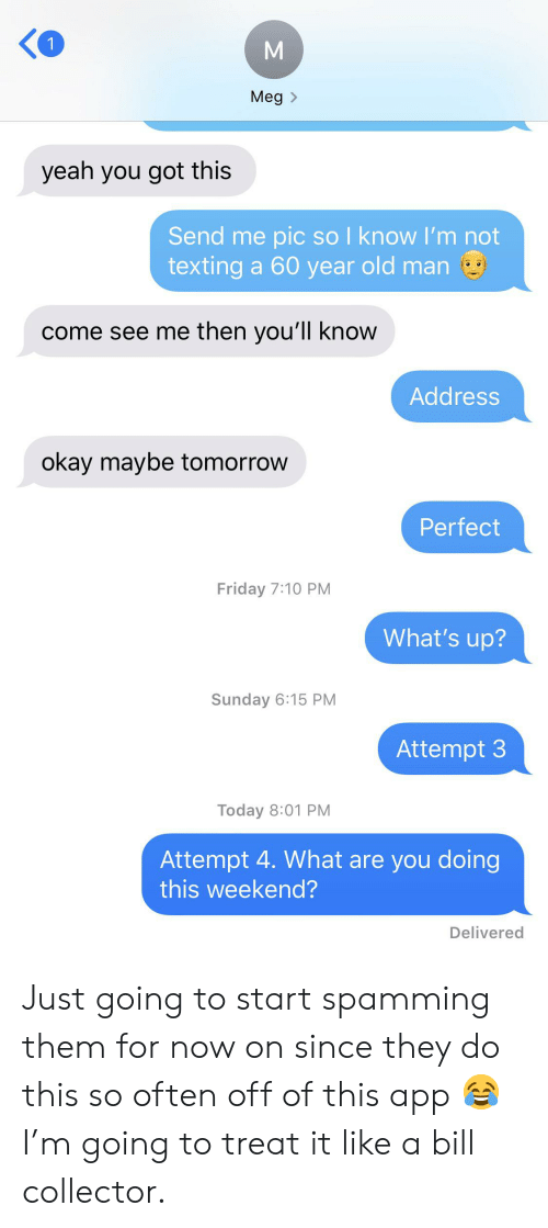 Friday, Old Man, and Texting: 1  Meg  yeah you got this  Send me pic so l know I'm not  texting a 60 year old man  come see me then you'll know  Address  okay maybe tomorrow  Perfect  Friday 7:10 PM  What's up?  Sunday 6:15 PM  Attempt 3  Today 8:01 PM  Attempt 4. What are you doing  this weekend?  Delivered Just going to start spamming them for now on since they do this so often off of this app 😂 I'm going to treat it like a bill collector.