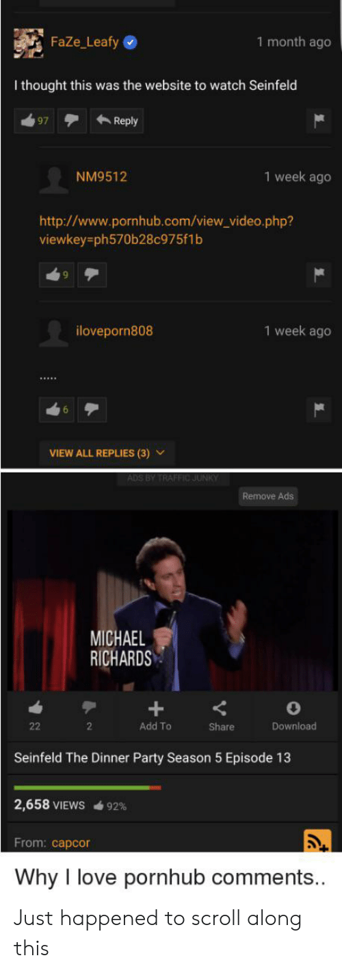 Love, Party, and Pornhub: 1 month ago  FaZe_Leafy  I thought this was the website to watch Seinfeld  Reply  97  1 week ago  NM9512  http://www.pornhub.com/view_video.php?  viewkey=ph570b28c975f1b  1 week ago  iloveporn808  VIEW ALL REPLIES (3)  ADS BY TRAFFIC JUNKY  Remove Ads  MICHAEL  RICHARDS  Add To  22  2  Share  Download  Seinfeld The Dinner Party Season 5 Episode 13  2,658 VIEWS 92%  From: capcor  Why love pornhub comments... Just happened to scroll along this