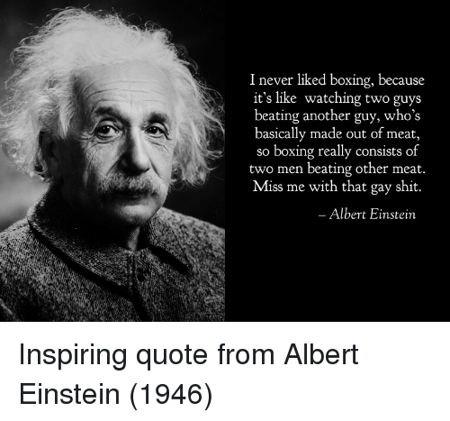 Albert Einstein, Boxing, and Shit: 1 never liked boxing, because  it's like watching two guys  beating another guy, who's  basically made out of meat,  so boxing really consists of  two men beating other meat  Miss me with that gay shit.  Albert Einstein Inspiring quote from Albert Einstein (1946)