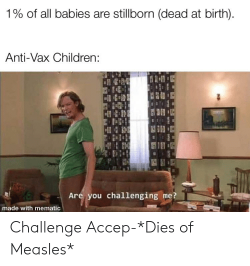 Children, Dank Memes, and Anti: 1% of all babies are stillborn (dead at birth).  Anti-Vax Children:  Are you challenging me  made with mematic Challenge Accep-*Dies of Measles*