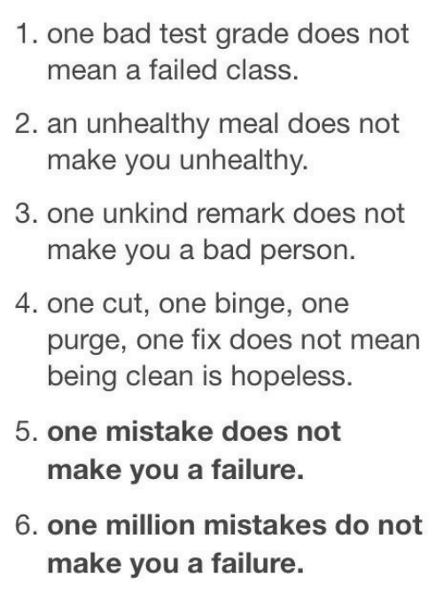 Meal: 1. one bad test grade does not  mean a failed class.  2. an unhealthy meal does not  make you unhealthy.  3. one unkind remark does not  make you a bad person.  4. one cut, one binge, one  purge, one fix does not mean  being clean is hopeless.  5. one mistake does not  make you a failure.  6. one million mistakes do not  make you a failure.