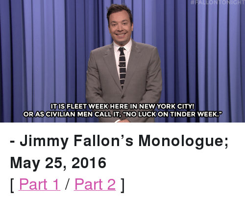 """no luck:  #1  ONTONIGHT  HERE IN  ORAS CIVILIAN MEN CALL IT, """"NO LUCK ON TINDER WEEK.""""  ITIS FLEET WEEK  NEW YORK CITY! <p><b>- Jimmy Fallon's Monologue; May 25, 2016</b></p><p>[ <a href=""""http://www.nbc.com/the-tonight-show/video/kim-jongun-hosts-competition-to-marry-off-his-sister-monologue/3042009"""" target=""""_blank"""">Part 1</a> / <a href=""""http://www.nbc.com/the-tonight-show/video/new-halloween-sequel-worlds-most-handsome-horse-monologue/3042010"""" target=""""_blank"""">Part 2</a> ]</p>"""