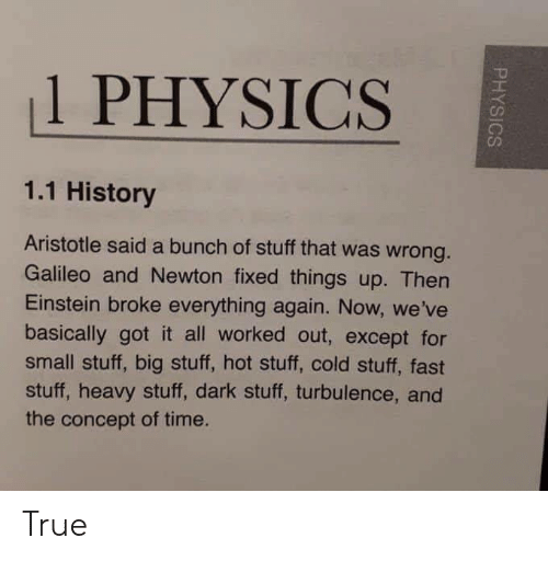 True, Aristotle, and Einstein: 1 PHYSICS  1.1 History  Aristotle said a bunch of stuff that was wrong  Galileo and Newton fixed things up. Then  Einstein broke everything again. Now, we've  basically got it all worked out, except for  small stuff, big stuff, hot stuff, cold stuff, fast  stuff, heavy stuff, dark stuff, turbulence, and  the concept of time. True