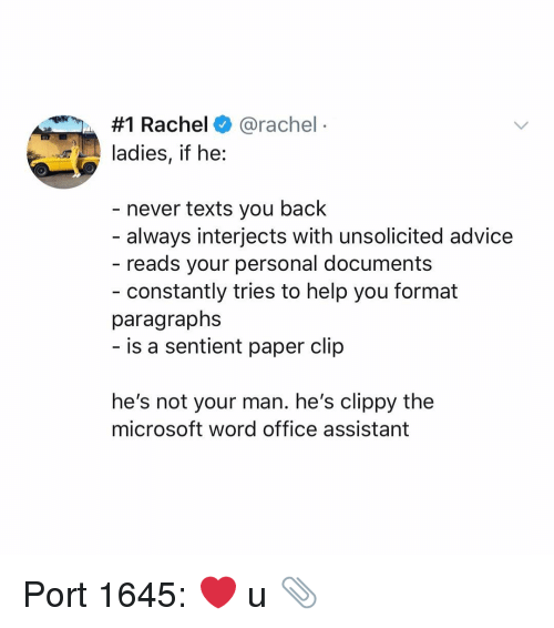 Advice, Memes, and Microsoft:  #1 Rachel+ @rachel  ladies, if he:  - never texts you back  always interjects with unsolicited advice  reads your personal documents  - constantly tries to help you format  paragraphs  is a sentient paper clip  he's not your man. he's clippy the  microsoft word office assistant Port 1645: ❤️ u 📎