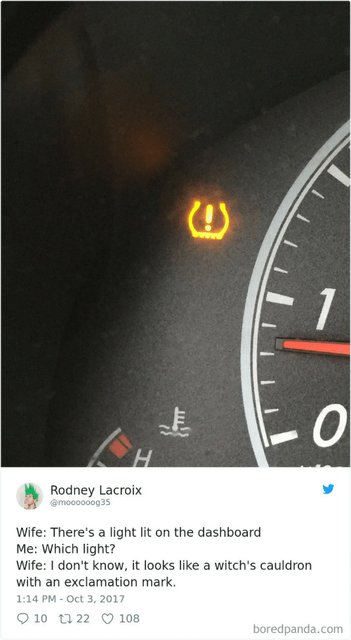 Lit, Wife, and Com: 1  Rodney Lacroix  @moooooog35  Wife: There's a light lit on the dashboard  Me: Which light?  Wife: I don't know, it looks like a witch's cauldron  with an exclamation mark.  1:14 PM Oct 3, 2017  10  22  108  boredpanda.com