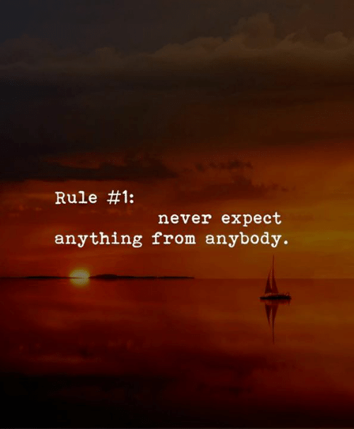 Never, Anything, and Anybody:  #1:  Rule  never expect  anything from anybody.