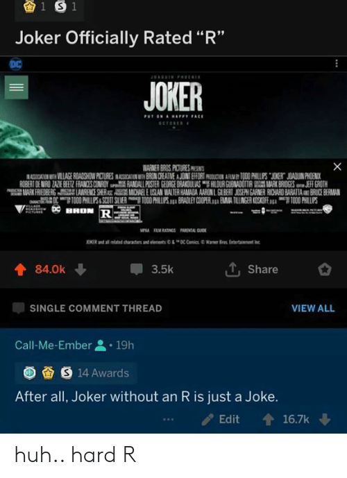 "Comment Thread: 1 S 1  Joker Officially Rated ""R""  DC  AGIN Pt  JOKER  PUT ON AHAPPY FACE  SCTORE  X  WARNER BROS PICTURES PR  ASSICATION VILLAGE ROADSHOW PICTURES INASOSIAIN BRON CREATNE A JOINT EFFORT AMY TOO0 PHILLUPS JOKERT JOADUIN PHOENICK  ROBERT DE MIRO ZAZE BEEZ FRANCES CONROY RANDALL POSTER GEORGE DRAKOULAS HILOUR GUENADOTIRMARK BRIDGES JEFF GROTH  MARK FRIEDBERS AWRENCE SHERAST AMCHAEL E USLAN WALTER HAMADA AARON L GILBERT JOSEPH GARNER RICHARD BARATTAAND BRUCE BERMAN  OTO00 HILPS&SCOTT SLVER O0 PHILUPS. BRADLEY COOPER. EMA TILLINGER KOSKOFE TOO0 PHILLIPS  HHON R  MPA RM RATINGS PARENTAL GUID  JONER and ai te characte an enns C CiWarer  Bras Enter  tainent  T, Share  84.0k  3.5k  VIEW ALL  SINGLE COMMENT THREAD  Call-Me-Ember  19h  S 14 Awards  After all, Joker without an R is just a Joke.  16.7k  Edit huh.. hard R"