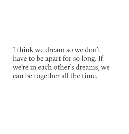 Time, Dreams, and All The: 1 think we dream so we don't  have to be apart for so long. If  we're in each other's dreams, we  can be together all the time.