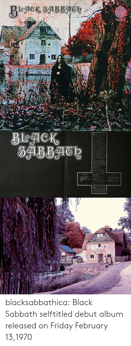 sabbath: 1  vetstill, by the lakeayoung pirl wain,  of ody  SIDE ONE  SIDE TWNO  BLACK SABBATH  2 THE WIZARD  EVIL WOMAN, DONT  PLAY YOUR CAMES WITH  ME  SLEEPING VILLAGE  WARNING blacksabbathica:  Black Sabbath selftitled debut album released on Friday February 13,1970