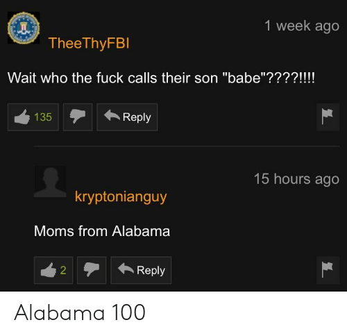 """Moms, Alabama, and Fuck: 1 week ago  TheeThyFBl  Wait who the fuck calls their son """"babe""""????!!!!  135  Reply  15 hours ago  kryptonianguy  Moms from Alabama  Reply Alabama 100"""