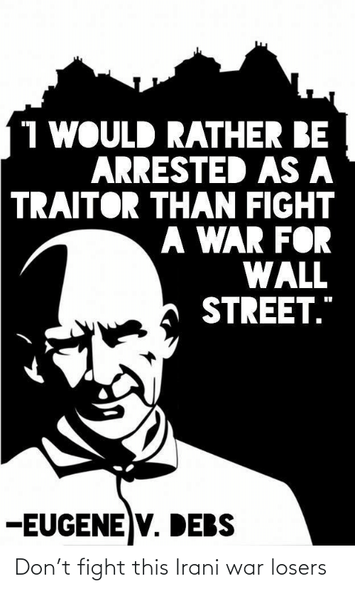 "wall: 1 WOULD RATHER BE  ARRESTED AS A  TRAITOR THAN FIGHT  A WAR FOR  WALL  STREET.""  -EUGENE V. DEBS Don't fight this Irani war losers"