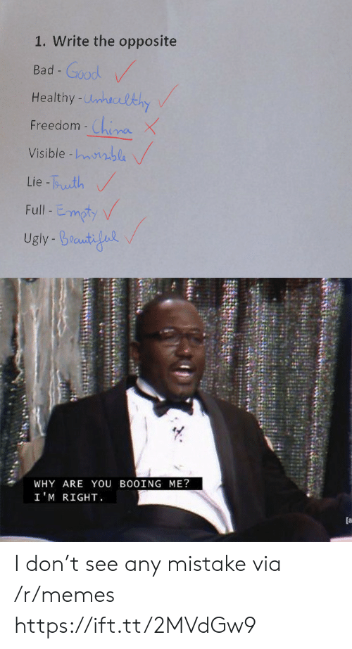 Visible: 1. Write the opposite  Bad-Good  Healthy-Unhuclthy  China X  Visible -nble  Freedom -  Lie-Tuth  Full-Emoty  Ugly Braut  WHY ARE YOU BO0ING ME?  I'M RIGHT  [a I don't see any mistake via /r/memes https://ift.tt/2MVdGw9