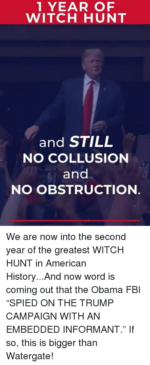 "Fbi, Obama, and American: 1 YEAR OF  WITCH HUNT  and STILL  NO COLLUSION  and  NO OBSTRUCTION We are now into the second year of the greatest WITCH HUNT in American History...And now word is coming out that the Obama FBI ""SPIED ON THE TRUMP CAMPAIGN WITH AN EMBEDDED INFORMANT."" If so, this is bigger than Watergate!"