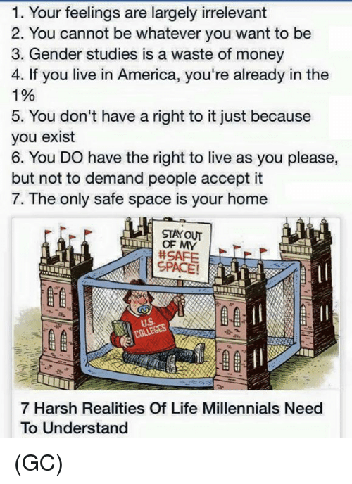 America, Life, and Memes: 1. Your feelings are largely irrelevant  2. You cannot be whatever you want to be  3. Gender studies is a waste of money  4. If you live in America, you're already in the  1%  5. You don't have a right to it just because  you exist  6. You DO have the right to live as you please,  but not to demand people accept it  7. The only safe space is your home  STAY OUT  OF MY  # SAFE  제 SPACE !  uS  COLLEGES  7 Harsh Realities Of Life Millennials Need  To Understand (GC)