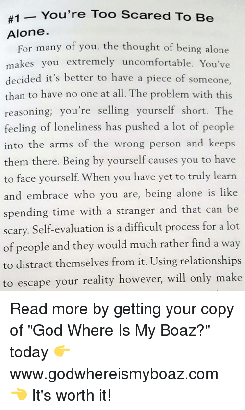 """Being Alone, God, and Memes:  #1-You're Too Scared To Be  Alone.  For many of you, the thought of being alone  makes you extremely uncomfortable. You've  decided it's better to have a piece of someone,  than to have no one at all. The problem with this  reasoning; you're selling yourself short. The  feeling of loneliness has pushed a lot of people  into the arms of the wrong person and keeps  them there. Being by yourself causes you to have  to face yourself. When you have yet to truly learn  and embrace who you are, being alone is like  spending time with a stranger and that can be  scary. Self-evaluation is a difficult process for a lot  of people and they would much rather find a way  to distract themselves from it. Using relationships  to escape  than to have no one at all The problem with this  your reality however, will only make Read more by getting your copy of """"God Where Is My Boaz?"""" today 👉 www.godwhereismyboaz.com 👈 It's worth it!"""