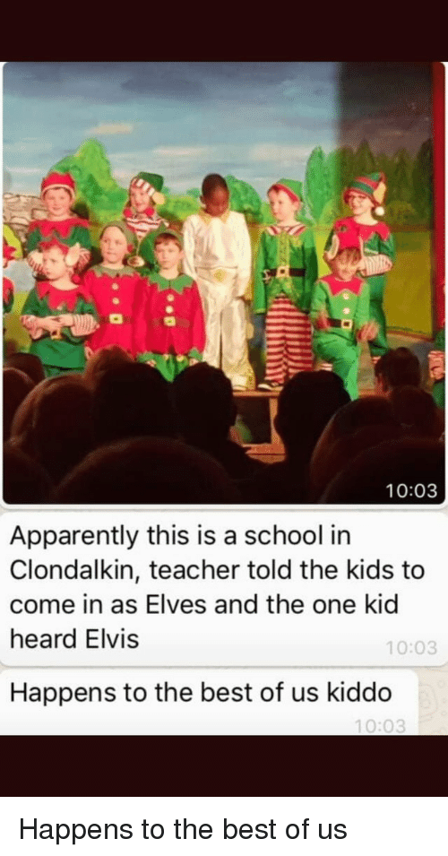 Apparently, School, and Teacher: 10:03  Apparently this is a school in  Clondalkin, teacher told the kids to  come in as Elves and the one kid  heard Elvis  10:03  Happens to the best of us kiddo  10:03 Happens to the best of us