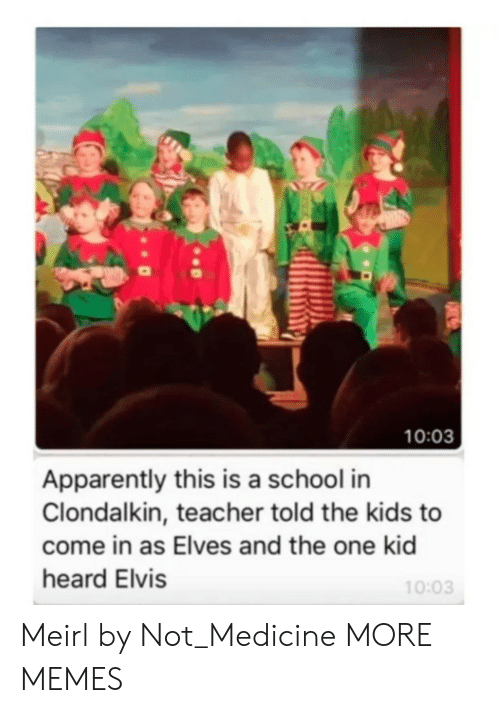 Apparently, Dank, and Memes: 10:03  Apparently this is a school in  Clondalkin, teacher told the kids to  come in as Elves and the one kid  heard Elvis  10:03 Meirl by Not_Medicine MORE MEMES