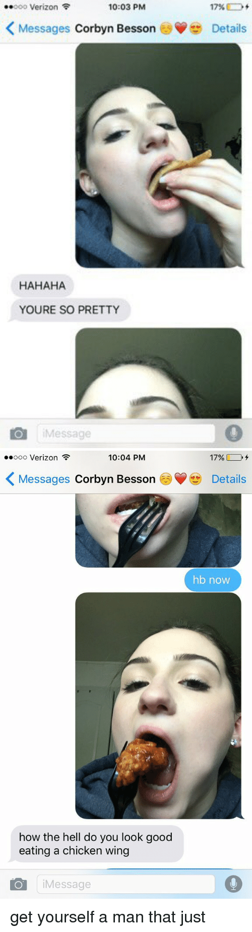 Your So Pretty: 10:03 PM  Verizon F  17%  K Messages  Corbyn Besson Details  HAHAHA  YOURE SO PRETTY  O Message   10:04 PM  17%,  ..ooo Verizon  K Messages Corbyn Besson Details  hb now  how the hell do you look good  eating a chicken wing  O i Message get yourself a man that just
