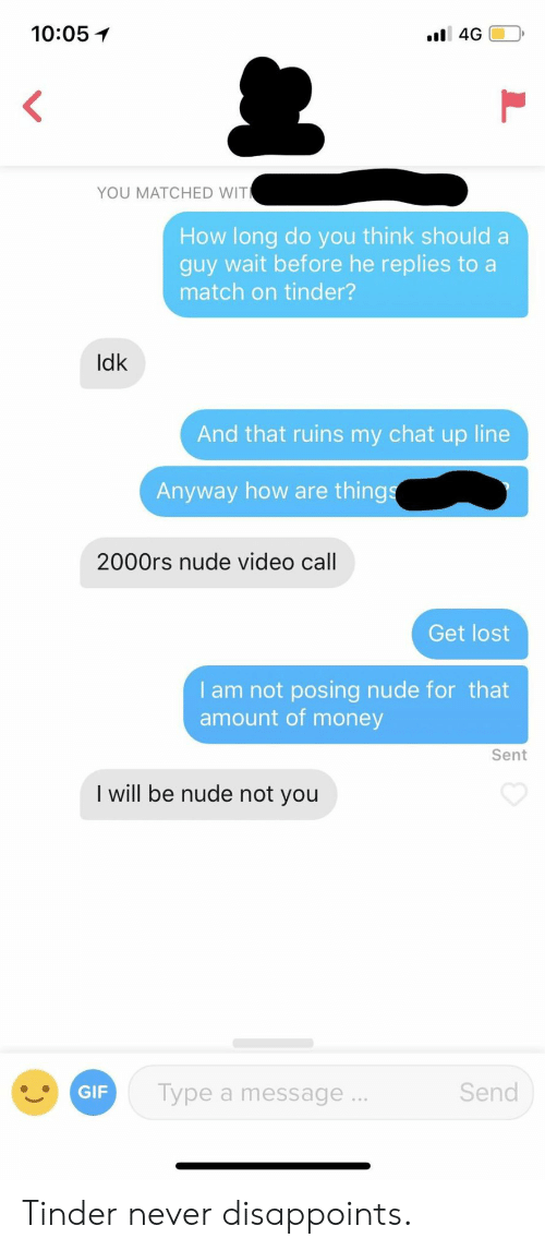 Gif, Money, and Tinder: 10:05イ  YOU MATCHED WIT  How long do you think should a  guy wait before he replies to a  match on tinder?  Idk  And that ruins my chat up line  Anyway how are thing  2000rs nude video call  Get lost  I am not posing nude for that  amount of money  Sent  I will be nude not you  Send  GIF  Type a message. Tinder never disappoints.