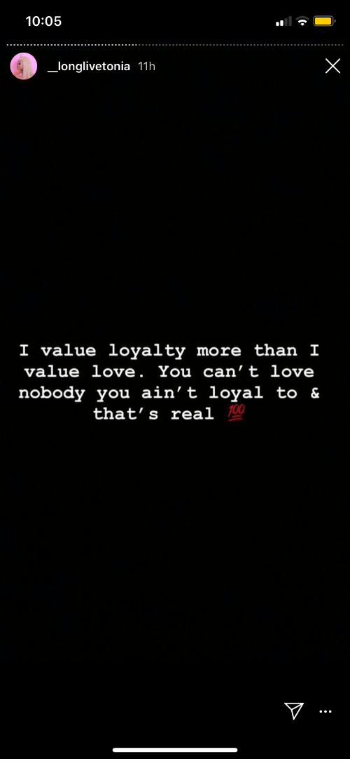 Love, You, and Real: 10:05  X  longlivetonia 11h  I value loyalty more than I  value love. You can't love  nobody you ain't loyal to &  that's real