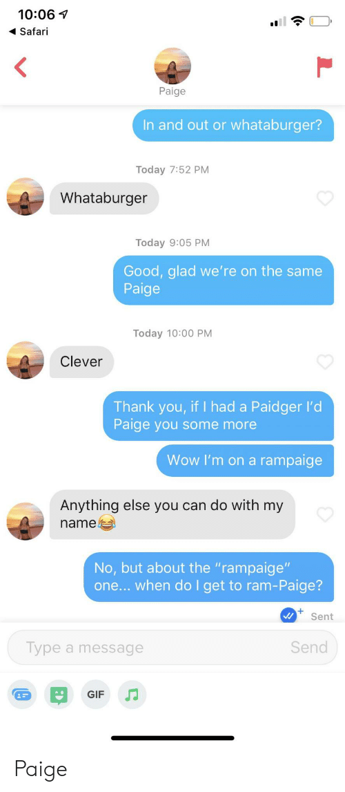 "Gif, Some More, and Whataburger: 10:06  Safari  <  Paige  In and out or whataburger?  Today 7:52 PM  Whataburger  Today 9:05 PM  Good, glad we' re on the same  Paige  Today 10:00 PM  Clever  Thank you, if I had a Paidger l'd  Paige you some more  Wow I'm on a rampaige  Anything else you can do with my  name  No, but about the ""rampaige""  one... when do I get to ram-Paige?  Sent  Send  Type a message  GIF Paige"