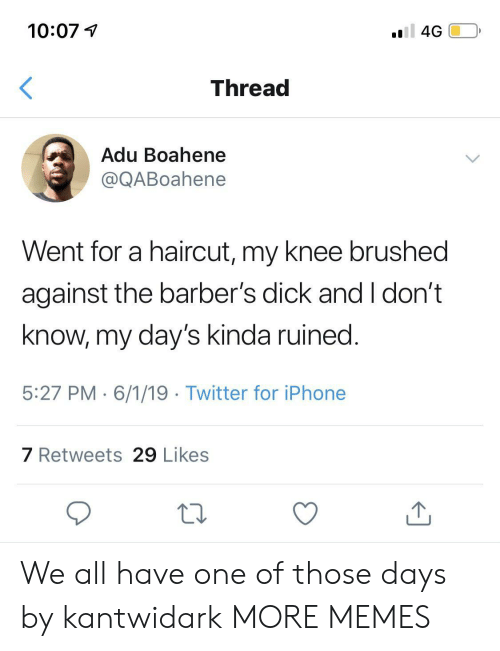 Dank, Haircut, and Iphone: 10:07  oll 4G  Thread  Adu Boahene  @QABoahene  Went for a haircut, my knee brushed  against the barber's dick and I don't  know, my day's kinda ruined.  5:27 PM 6/1/19 Twitter for iPhone  7 Retweets 29 Likes We all have one of those days by kantwidark MORE MEMES