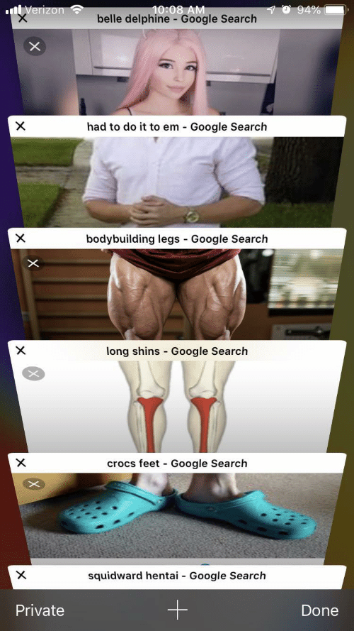 Bodybuilding: 10:08 AM  belle delphine - Google Search  94%  nVerizon  X  had to do it to em Google Search  bodybuilding legs Google Search  X  -  X  long shins Google Search  crocs feet Google Search  X  -  X  squidward hentai  Google Search  -  Private  Done