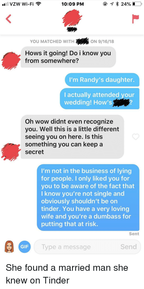 Hows It Going: 10:09 PM  YOU MATCHED WITH  2ON 9/16/18  Hows it going! Do i know you  from somewhere?  'm Randy's daughter.  I actually attended your  wedding! How's  Oh wow didnt even recognize  you. Well this is a little different  seeing you on here. Is this  something you can keep a  secret  I'm not in the business of lying  for people. I only liked you for  you to be aware of the fact that  I know you're not single and  obviously shouldn't be on  tinder. You have a very loving  wife and you're a dumbass for  putting that at risk.  Sent  GIF  Type a message  Send She found a married man she knew on Tinder