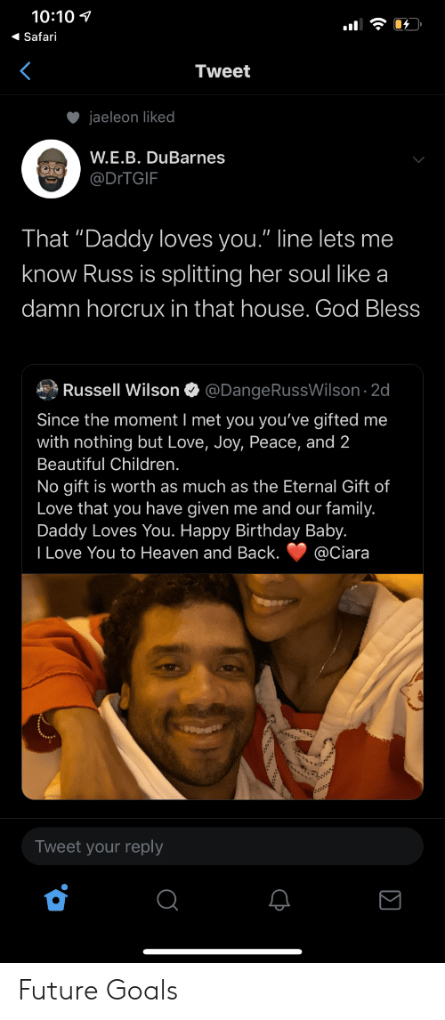 "The Moment: 10:10  Safari  Tweet  jaeleon liked  W.E.B. DuBarnes  @DITGIF  That ""Daddy loves you."" line lets me  know Russ is splitting her soul like a  damn horcrux in that house. God Bless  Russell Wilson  @DangeRussWilson 2d  Since the moment I met you you've gifted me  with nothing but Love, Joy, Peace, and 2  Beautiful Children.  No gift is worth as much as the Eternal Gift of  Love that you have given me and our family.  Daddy Loves You. Happy Birthday Baby.  I Love You to Heaven and Back.  @Ciara  Tweet your reply Future Goals"