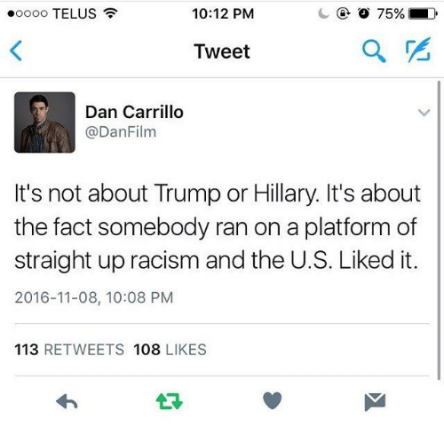 Its 2016: 10:12 PM  ooooo TELUS  Tweet  Dan Carrillo  @Dan Film  It's not about Trump or Hillary. It's about  the fact somebody ran on a platform of  straight up racism and the U.S. Liked it.  2016-11-08, 10:08 PM  113  RETWEETS 108  LIKES
