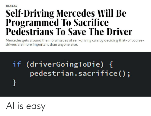 drivers: 10.13.16  Self-Driving Mercedes Will Be  Programmed To Sacrifice  Pedestrians To Save The Driver  Mercedes gets around the moral issues of self-driving cars by deciding that-of course-  drivers are more important than anyone else.  if (driverGoingToDie) {  pedestrian.sacrifice();  } AI is easy
