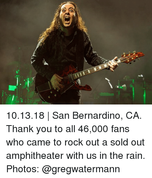 Memes, Thank You, and Rain: 10.13.18 | San Bernardino, CA. Thank you to all 46,000 fans who came to rock out a sold out amphitheater with us in the rain. Photos: @gregwatermann
