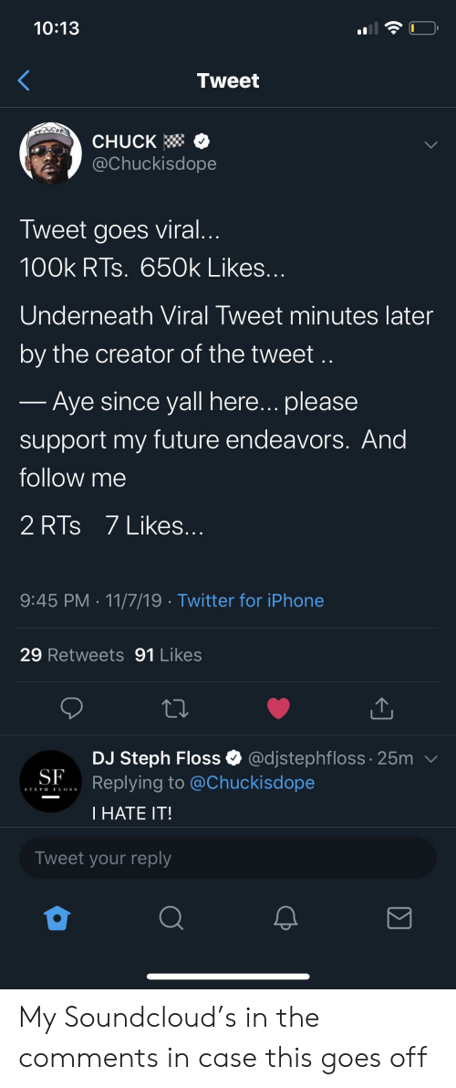 Blackpeopletwitter, Funny, and Future: 10:13  Tweet  STOPO  CHUCK  @Chuckisdope  Tweet goes viral...  100k RTs. 650k Likes...  Underneath Viral Tweet minutes later  by the creator of the tweet..  - Aye since yall here... please  support my future endeavors. And  follow me  2 RTs 7 Likes..  9:45 PM 11/7/19 Twitter for iPhone  29 Retweets 91 Likes  @djstephfloss 25m  DJ Steph Floss  Replying to @Chuckisdope  SF  STEPH F L.OSS  1 HATE IΤ!  Tweet your reply  Σ My Soundcloud's in the comments in case this goes off