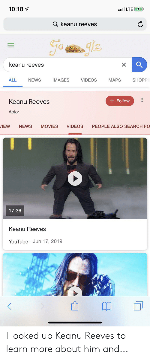 Movies, News, and Videos: 10:18  llLTE  a keanu reeves  Go e  keanu reeves  X  NEWS  IMAGES  VIDEOS  MAPS  SHOPP  ALL  Keanu Reeves  + Follow  Actor  NEWS  VIDEOS  PEOPLE ALSO SEARCH FO  IEW  MOVIES  17:36  Keanu Reeves  YouTube Jun 17, 2019  - I looked up Keanu Reeves to learn more about him and...