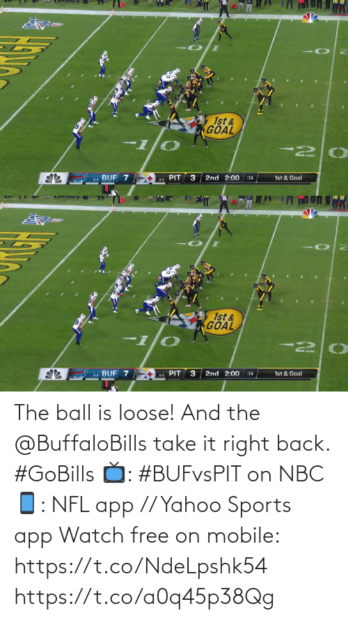 pit: 10  1st &  GOAL  BUF 7  2nd 2:00  1st & Goal  :14  8-5 PIT  9-4   10  1st &  GOAL  I-  PIT  2nd 2:00  9-4 BUF 7  1st & Goal  :14  8-5 The ball is loose! And the @BuffaloBills take it right back. #GoBills  📺: #BUFvsPIT on NBC 📱: NFL app // Yahoo Sports app Watch free on mobile: https://t.co/NdeLpshk54 https://t.co/a0q45p38Qg