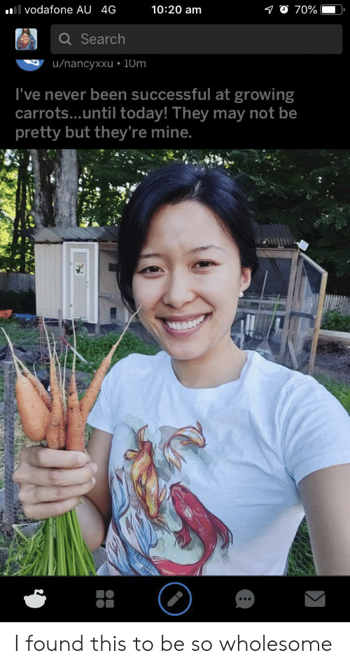 carrots: 10:20 am  l vodafone AU 4G  70%  Search  u/nancyxxu 10m  I've never been successful at growing  carrots...until today! They may not be  pretty but they're mine. I found this to be so wholesome