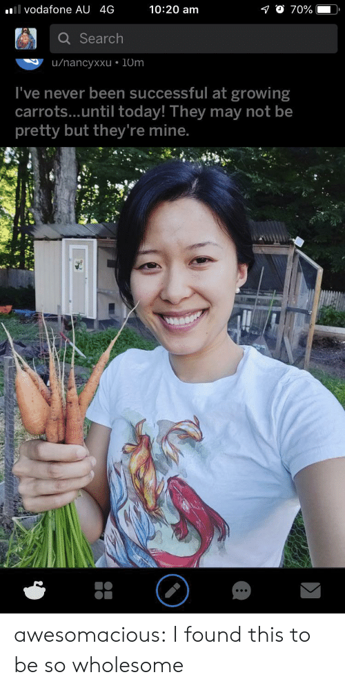 Tumblr, Blog, and Search: 10:20 am  l vodafone AU 4G  70%  Search  u/nancyxxu 10m  I've never been successful at growing  carrots...until today! They may not be  pretty but they're mine. awesomacious:  I found this to be so wholesome