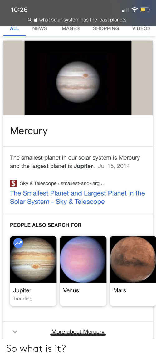 Solar System: 10:26  what solar system has the least planets  IMAGES  SHOPPING  ALL  NEWS  VIDEOS  Mercury  The smallest planet in our solar system is Mercury  and the largest planet is Jupiter. Jul 15, 2014  S Sky & Telescope smallest-and-larg...  The Smallest Planet and Largest Planet in the  Solar System - Sky & Telescope  PEOPLE ALSO SEARCH FOR  Jupiter  Mars  Venus  Trending  More about Mercury  <> So what is it?