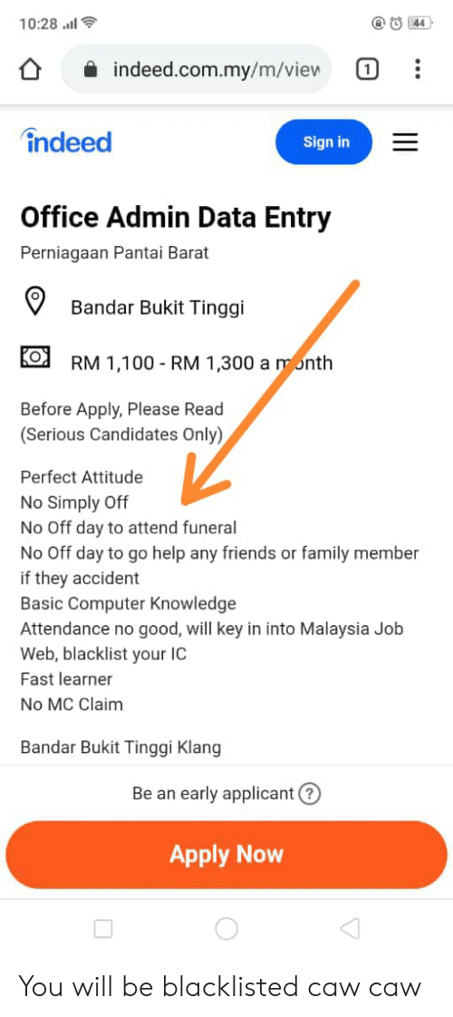 Family, Friends, and Computer: 10:28.11l  O 44  indeed.com.my/m/view  1  indeed  Sign in  Office Admin Data Entry  Perniagaan Pantai Barat  Bandar Bukit Tinggi  RM 1,100-RM 1,300 a month  Before Apply, Please Read  (Serious Candidates Only)  Perfect Attitude  No Simply Off  No Off day to attend funeral  No Off day to go help any friends or family member  if they accident  Basic Computer Knowledge  Attendance no good, will key in into Malaysia Job  Web, blacklist your IC  Fast learner  No MC Claim  Bandar Bukit Tinggi Klang  Be an early applicant  Apply Now You will be blacklisted caw caw