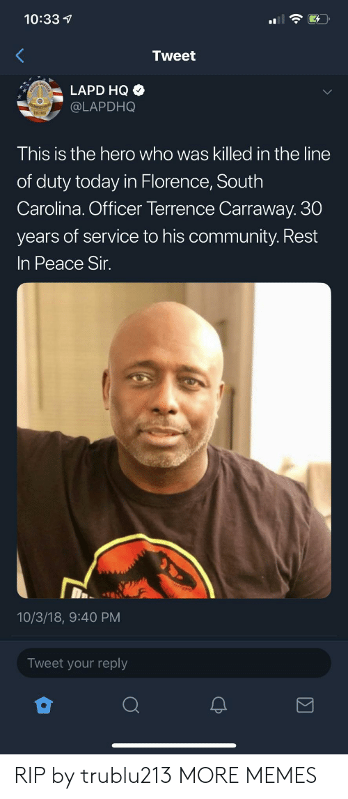 south carolina: 10:33  Tweet  LAPD HQ  @LAPDHO  This is the hero who was killed in the line  of duty today in Florence, South  Carolina. Officer Terrence Carraway. 30  years of service to his community. Rest  In Peace Sir  10/3/18, 9:40 PM  Tweet your reply RIP by trublu213 MORE MEMES