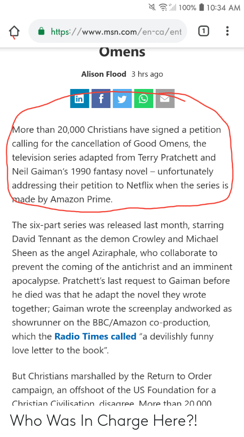 """Amazon, Amazon Prime, and Facepalm: 10:34 AM  100%  https://www.msn.com/en-ca/ent  1  W  Omens  Alison Flood 3 hrs ago  f  in  More than 20,000 Christians have signed a petition  calling for the cancellation of Good Omens, the  television series adapted from Terry Pratchett and  Neil Gaiman's 1990 fantasy novel - unfortunately  addressing their petition to Netflix when the series is  made by Amazon Prime.  The six-part series was released last month, starring  David Tennant as the demon Crowley and Michael  Sheen as the angel Aziraphale, who collaborate to  prevent the coming of the antichrist and an imminent  apocalypse. Pratchett's last request to Gaiman before  he died was that he adapt the novel they wrote  together; Gaiman wrote the screenplay andworked as  showrunner on the BBC/Amazon co-production,  which the Radio Times called """"a devilishly funny  love letter to the book""""  But Christians marshalled by the Return to Order  campaign,  an offshoot of the US Foundation for a  Christian Civilisation disagree More than 20 000. Who Was In Charge Here?!"""