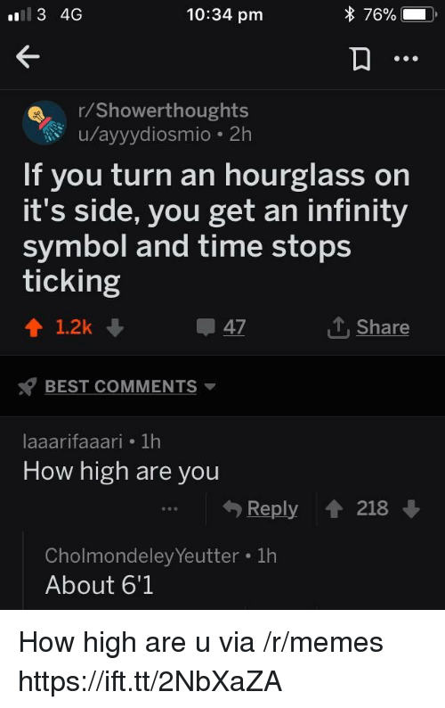 How High, Memes, and Best: 10:34 pm  r/Showerthoughts  u/ayyydiosmio 2h  If you turn an hourglass on  it's side, you get an infinity  symbol and time stops  ticking  1.2k  47  Shar  BEST COMMENTS  laaarifaaari 1h  How high are you  Reply t 218  Cholmondeley Yeutter 1h  About 6'1 How high are u via /r/memes https://ift.tt/2NbXaZA