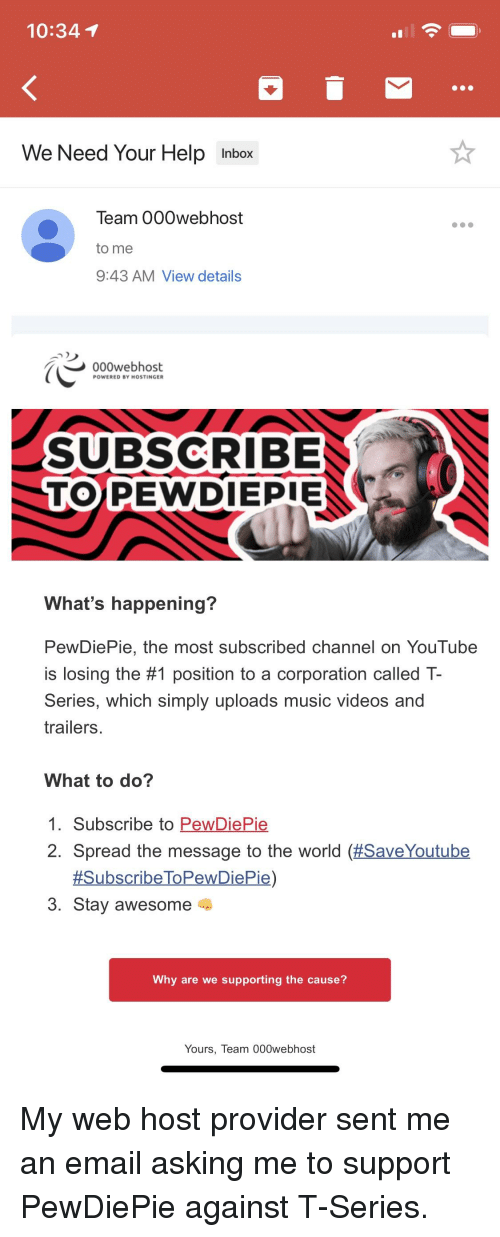 Music, Videos, and youtube.com: 10:341  We Need Your Help Inbox  Team 000webhost  to me  9:43 AM View details  000webhost  POWERED BY HOSTINGER  SUBSCRIBE  TO PEWD  IEPIE  What's happening?  PewDiePie, the most subscribed channel on YouTube  is losing the #1 position to a corporation called T-  Series, which simply uploads music videos and  trailers  What to do?  1. Subscribe to PewDiePie  2. Spread the message to the world (#SaveYoutube  3. Stay awesome  Why are we supporting the cause?  Yours, Team 000webhost